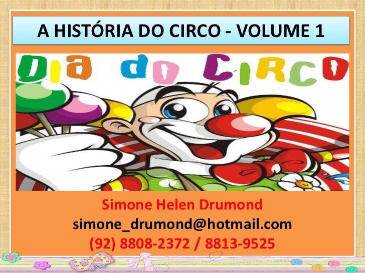 A HISTÓRIA DO CIRCO - VOLUME 1       Simone Helen Drumond   simone_drumond@hotmail.com     (92) 8808-2372 / 8813-9525