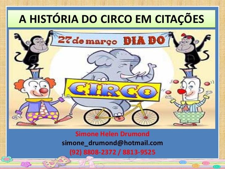 A HISTÓRIA DO CIRCO EM CITAÇÕES           Simone Helen Drumond       simone_drumond@hotmail.com         (92) 8808-2372 / 8...