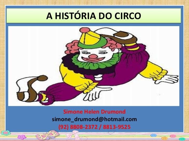 A HISTÓRIA DO CIRCO     Simone Helen Drumond simone_drumond@hotmail.com   (92) 8808-2372 / 8813-9525