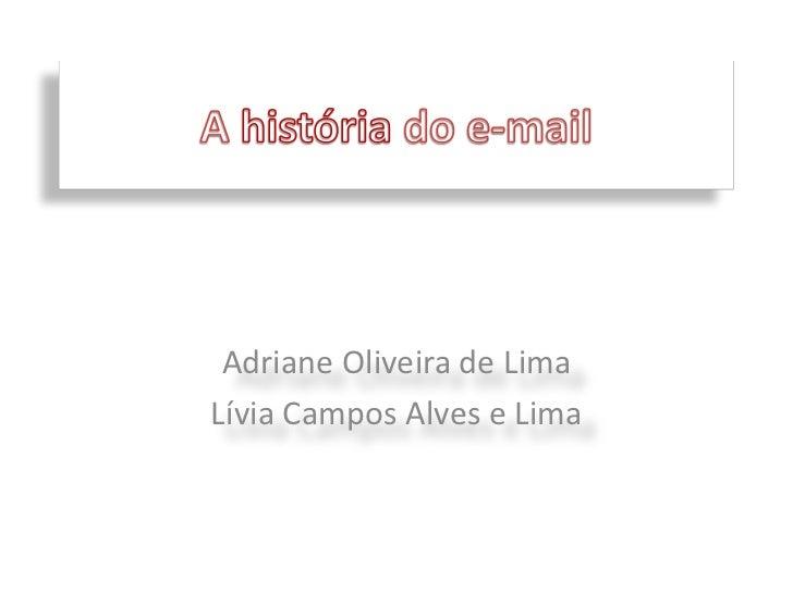 A história do e-mail<br />Adriane Oliveira de Lima<br />Lívia Campos Alves e Lima<br />