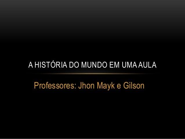 Professores: Jhon Mayk e Gilson A HISTÓRIA DO MUNDO EM UMA AULA
