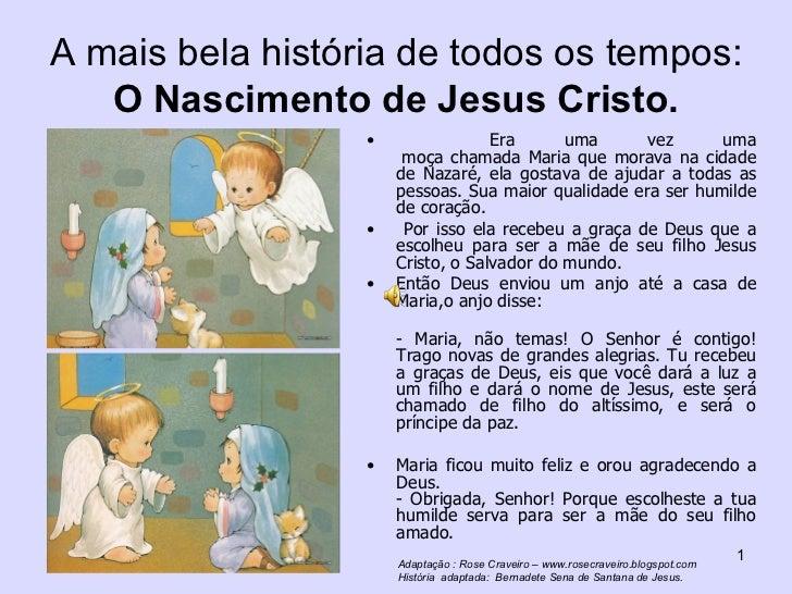 A mais bela história de todos os tempos:  O Nascimento de Jesus Cristo. <ul><li>Era uma vez uma moça chamada Maria que mo...