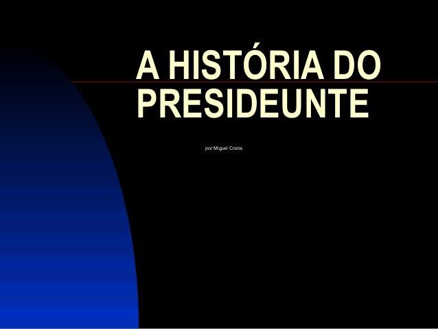 A HISTÓRIA DO PRESIDEUNTE por Miguel Costa
