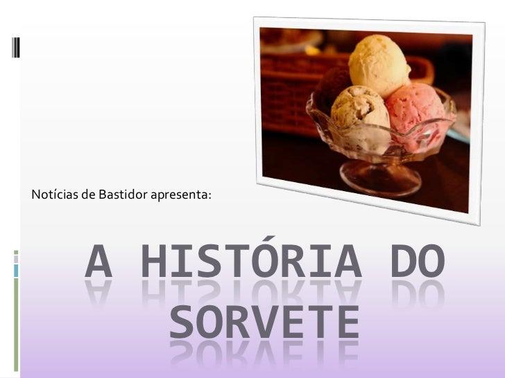 Notícias de Bastidor apresenta:<br />A História do Sorvete<br />