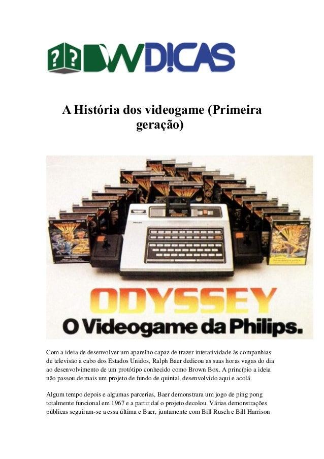 A História dos videogame (Primeira geração)) Com a ideia de desenvolver um aparelho capaz de trazer interatividade às comp...