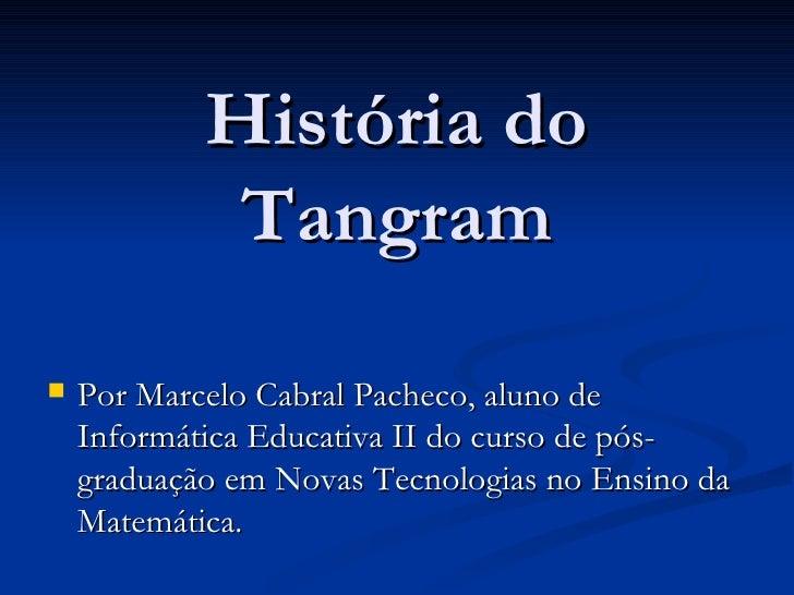 História do Tangram <ul><li>Por Marcelo Cabral Pacheco, aluno de Informática Educativa II do curso de pós-graduação em Nov...