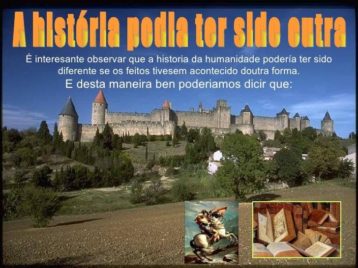 É interesante observar que a historia da humanidade podería ter sido        diferente se os feitos tivesem acontecido dout...