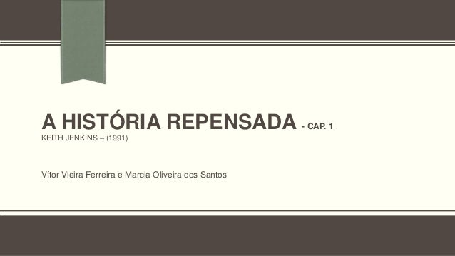 A HISTÓRIA REPENSADA - CAP. 1 KEITH JENKINS – (1991) Vítor Vieira Ferreira e Marcia Oliveira dos Santos