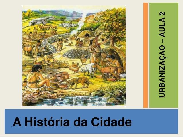 A História da Cidade  URBANIZAÇAO – AULA 2