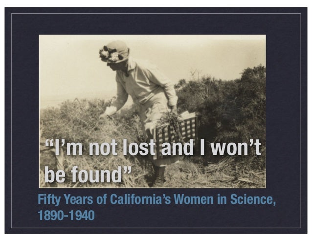 """""""I'm not lost and I won't be found"""" Fifty Years of California's Women in Science, 1890-1940"""