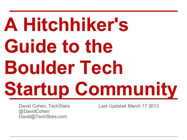 A HitchhikersGuide to theBoulder TechStartup Community David Cohen, TechStars   Last Updated March 17 2013 @DavidCohen Dav...