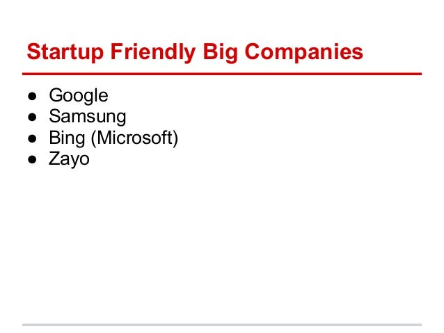 Startup Friendly Big Companies●   Google●   Samsung●   Bing (Microsoft)●   Zayo