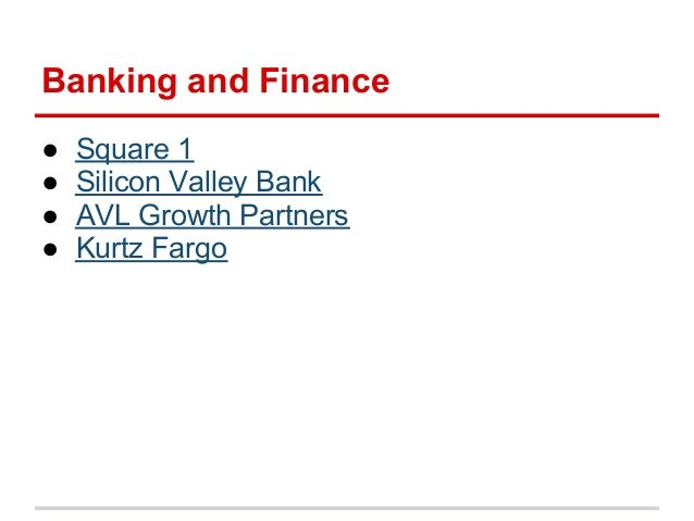 Banking and Finance●   Square 1●   Silicon Valley Bank●   AVL Growth Partners●   Kurtz Fargo