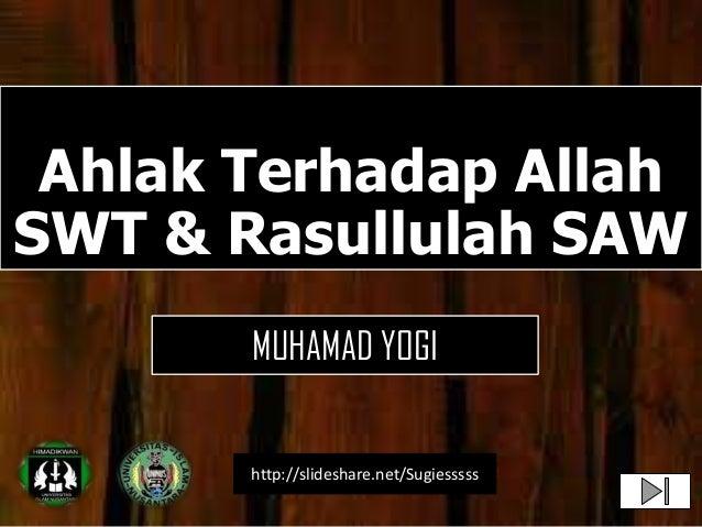 Ahlak Terhadap AllahSWT & Rasullulah SAWhttp://slideshare.net/SugiesssssMUHAMAD YOGI