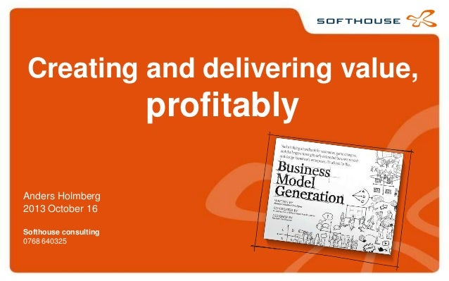 Creating and delivering value,  profitably Anders Holmberg 2013 October 16 Softhouse consulting 0768 640325