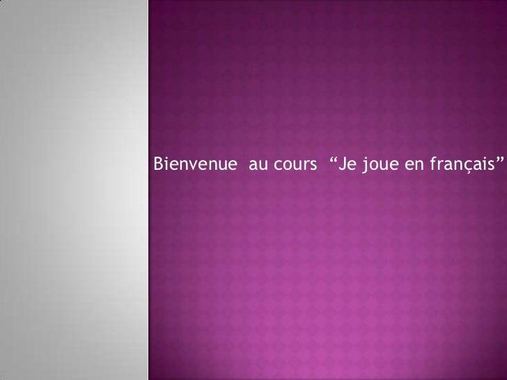 """Bienvenue  au cours  """"Je joue en français""""<br />"""