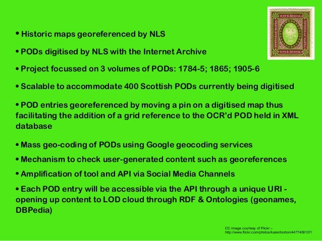 • Historic maps georeferenced by NLS • PODs digitised by NLS with the Internet Archive • Project focussed on 3 volumes of ...