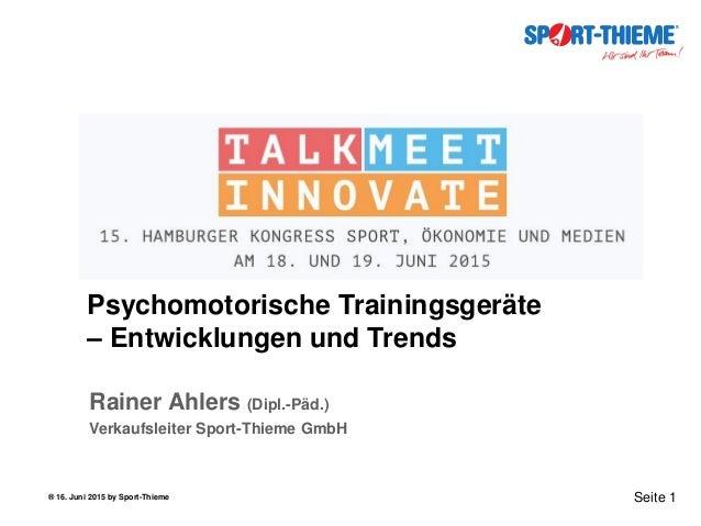 ® 16. Juni 2015 by Sport-Thieme Seite 1 Psychomotorische Trainingsgeräte – Entwicklungen und Trends Rainer Ahlers (Dipl.-P...