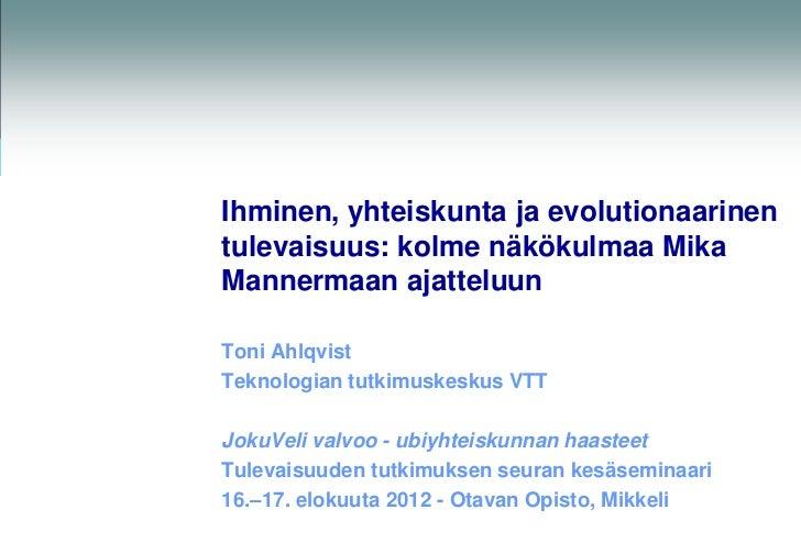 Ihminen, yhteiskunta ja evolutionaarinentulevaisuus: kolme näkökulmaa MikaMannermaan ajatteluunToni AhlqvistTeknologian tu...