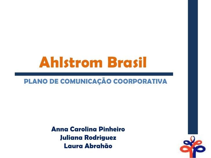 Ahlstrom BrasilPLANO DE COMUNICAÇÃO COORPORATIVA      Anna Carolina Pinheiro        Juliana Rodriguez         Laura Abrahão