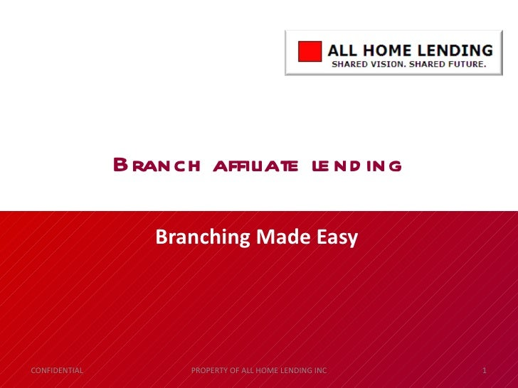 Branch affiliate lending Branching Made Easy CONFIDENTIAL PROPERTY OF ALL HOME LENDING INC