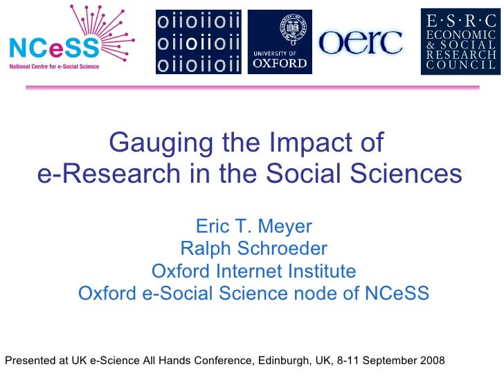 Gauging the Impact of  e-Research in the Social Sciences Eric T. Meyer Ralph Schroeder Oxford Internet Institute Oxford e-...