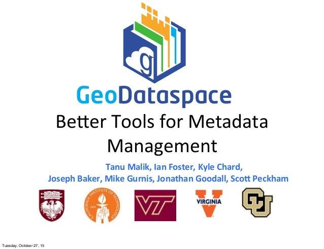 Be#er  Tools  for  Metadata   Management Tanu  Malik,  Ian  Foster,  Kyle  Chard, Joseph  Baker,  Mi...