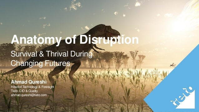 Survival & Thrival During Changing Futures Anatomy of Disruption Ahmad Qureshi Head of Technology & Foresight Tieto, CIO &...
