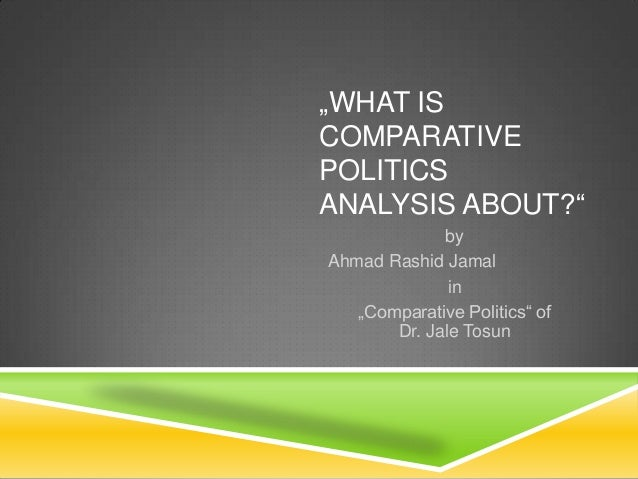 """""""WHAT IS COMPARATIVE POLITICS ANALYSIS ABOUT?"""" by Ahmad Rashid Jamal in """"Comparative Politics"""" of Dr. Jale Tosun"""