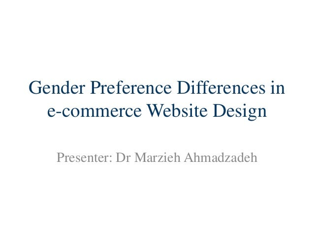 Gender Preference Differences in e-commerce Website Design Presenter: Dr Marzieh Ahmadzadeh