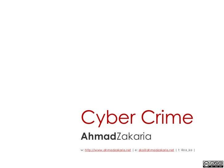 Cyber CrimeAhmadZakariaw: http://www.ahmadzakaria.net | e: zka@ahmadzakaria.net | t: @za_ka |