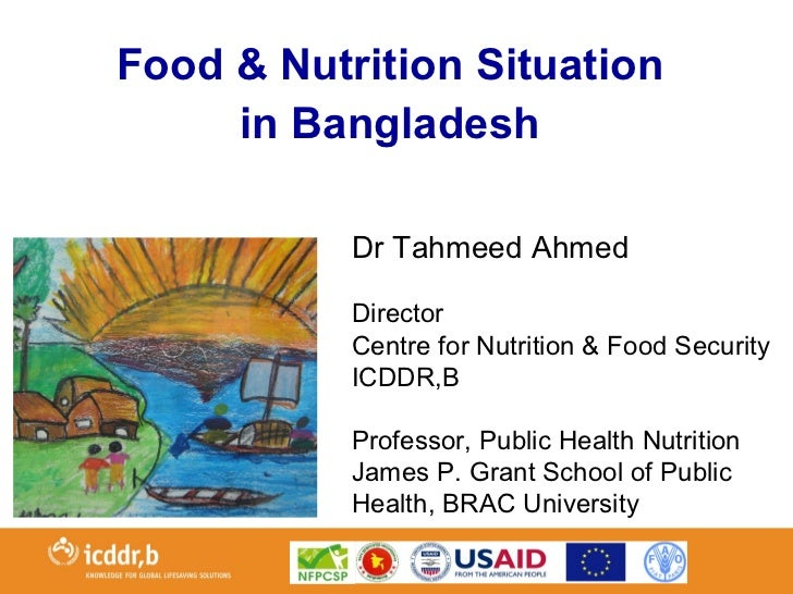 Food & Nutrition Situation     in Bangladesh           Dr Tahmeed Ahmed           Director           Centre for Nutrition ...