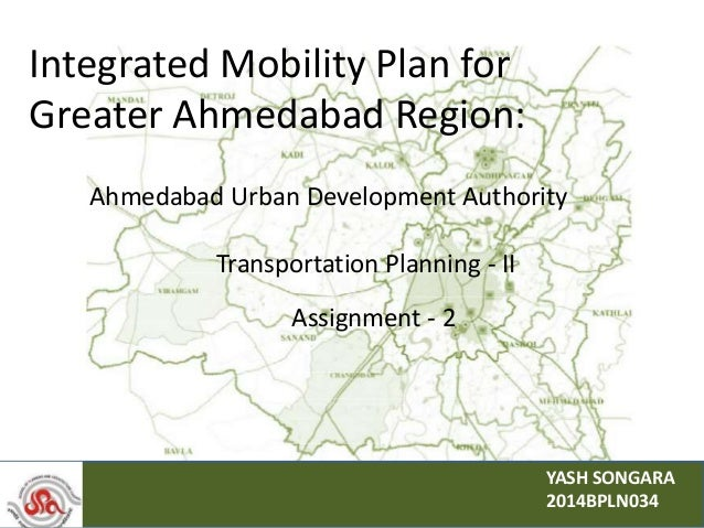 Integrated Mobility Plan for Greater Ahmedabad Region: Ahmedabad Urban Development Authority YASH SONGARA 2014BPLN034 Assi...