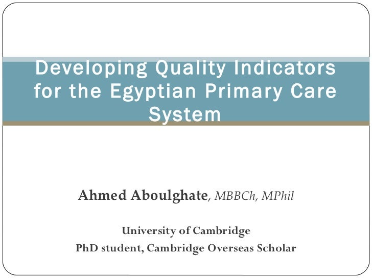 Ahmed Aboulghate ,   MBBCh, MPhil University of Cambridge PhD student, Cambridge Overseas Scholar Developing Quality Indic...