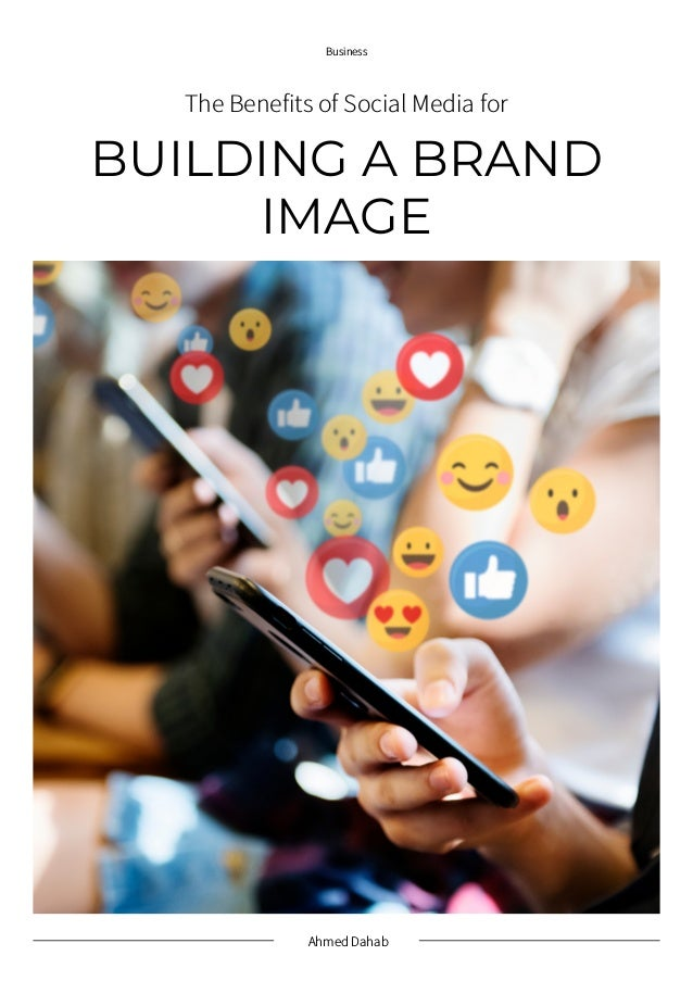 Ahmed Dahab Business BUILDING A BRAND IMAGE The Benefits of Social Media for