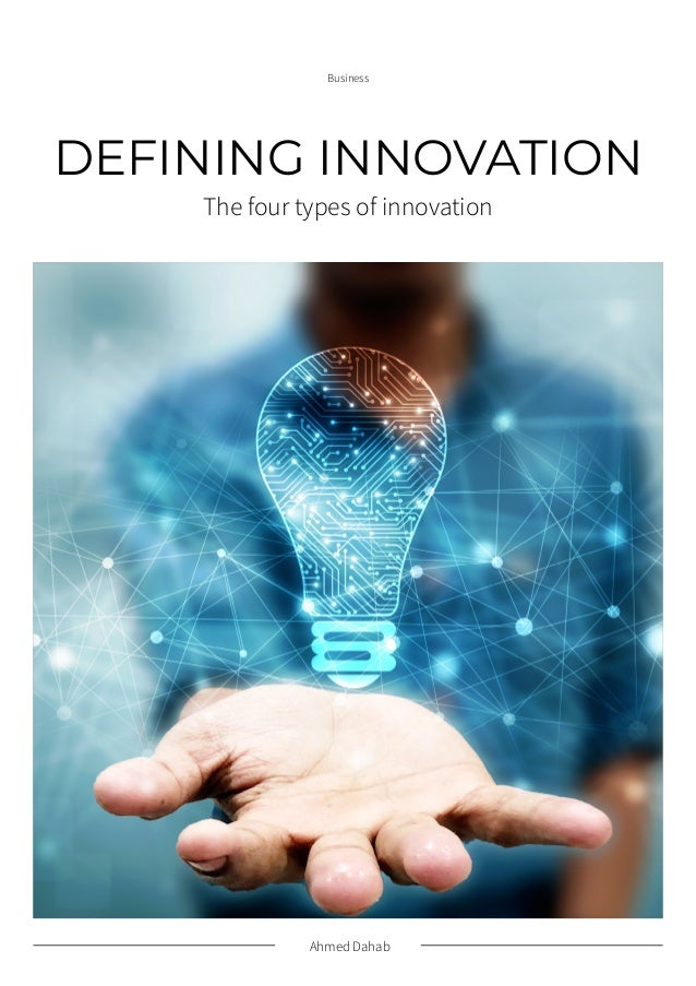 Ahmed Dahab Business DEFINING INNOVATION The four types of innovation