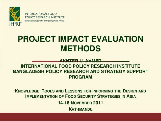 PROJECT IMPACT EVALUATION METHODS AKHTER U. AHMED INTERNATIONAL FOOD POLICY RESEARCH INSTITUTE BANGLADESH POLICY RESEARCH ...