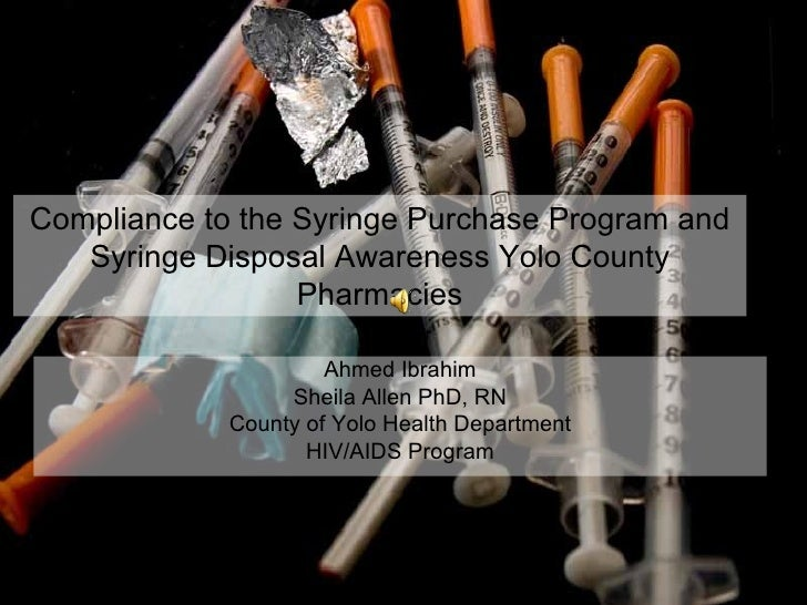Compliance to the Syringe Purchase Program and Syringe Disposal Awareness Yolo County Pharmacies Ahmed Ibrahim Sheila Alle...