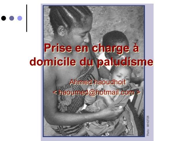 Prise en charge àdomicile du paludisme        Ahmed haoudhoit   < haoumed@hotmail.com >          Atelier Paludisme 2004