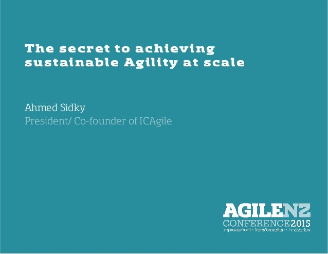 The secret to achieving sustainable Agility at scale Ahmed Sidky   President/ Co-founder of ICAgile
