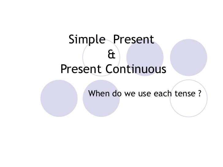 Simple  Present &  Present Continuous When do we use each tense ?