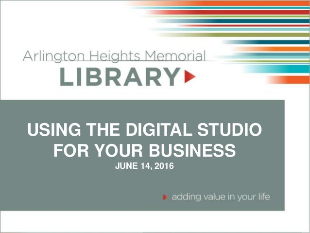 USING THE DIGITAL STUDIO FOR YOUR BUSINESS JUNE 14, 2016