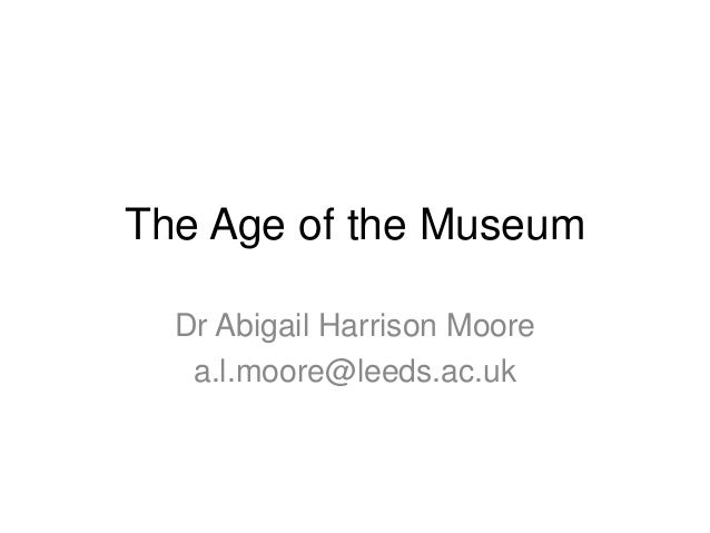The Age of the Museum Dr Abigail Harrison Moore a.l.moore@leeds.ac.uk