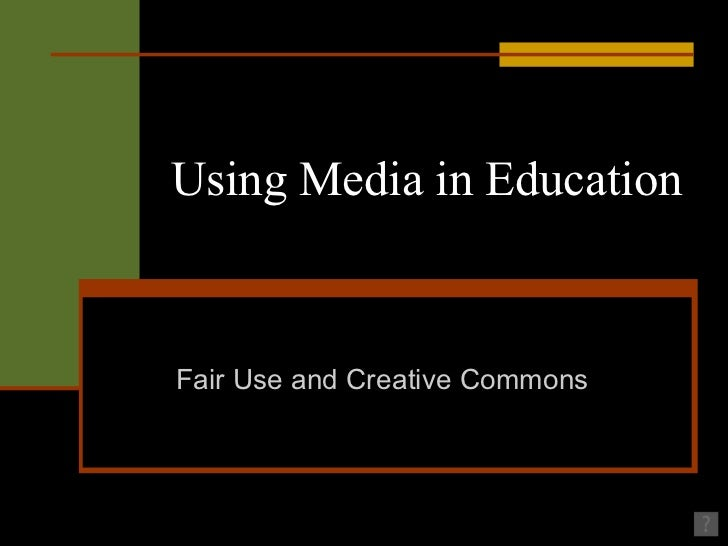 Using Media in Education Fair Use and Creative Commons