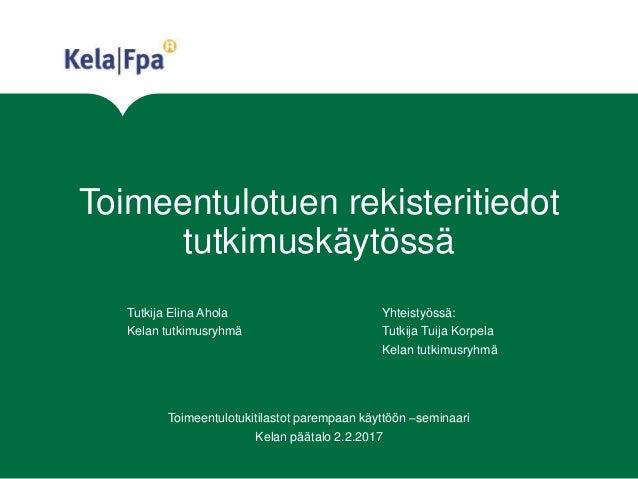 Toimeentulotuen rekisteritiedot tutkimuskäytössä Tutkija Elina Ahola Yhteistyössä: Kelan tutkimusryhmä Tutkija Tuija Korpe...