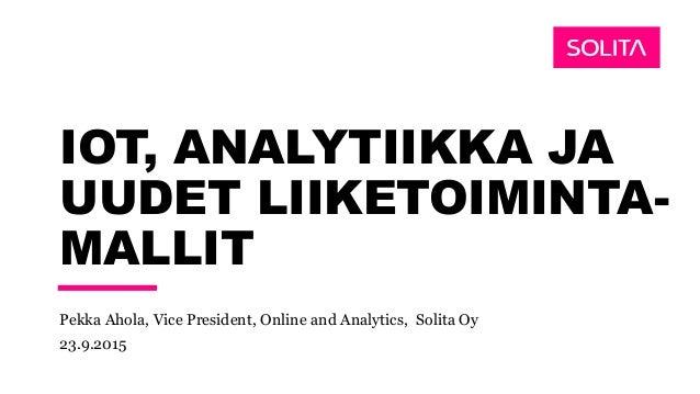 IOT, ANALYTIIKKA JA UUDET LIIKETOIMINTA- MALLIT Pekka Ahola, Vice President, Online and Analytics, Solita Oy 23.9.2015