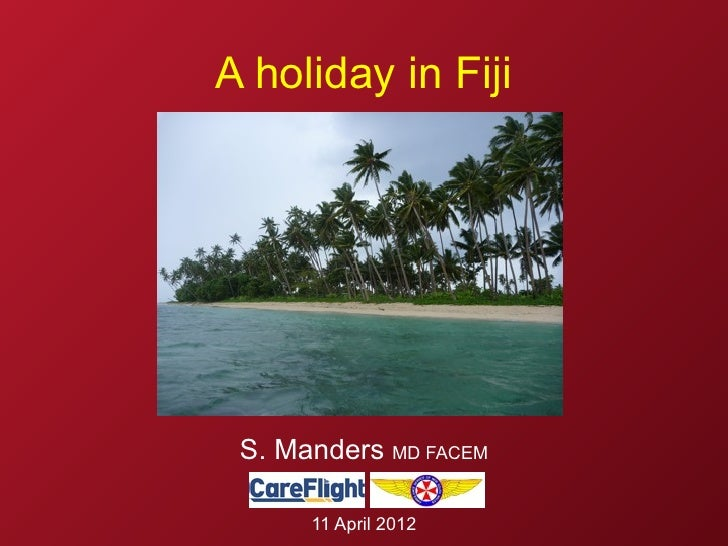 A holiday in Fiji S. Manders MD FACEM      11 April 2012