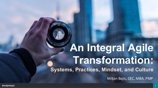 @miljanbajic 1 An Integral Agile Transformation: Systems, Practices, Mindset, and Culture Miljan Bajic, CEC, MBA, PMP