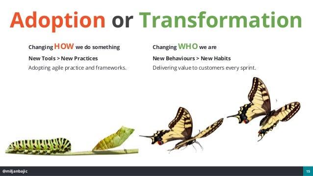@miljanbajic 15 Adoption or Transformation Changing HOW we do something New Tools > New Practices Adopting agile practice ...