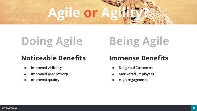 @miljanbajic 16 Agile or Agility? Doing Agile Noticeable Benefits ● Improved visibility ● Improved productivity ● Improved...